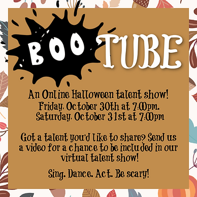 alt- BooTube. An Online Halloween Talent Show! Friday, October 30th at 7:00pm. Saturday, October 31st at 7:00pm. Got a talent you'd like to share? Send us a video for a chance to be included in our virtual talent show! Sing. Dance. Act. Be scary!