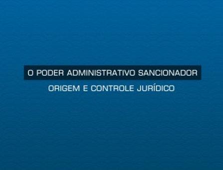O poder administrativo sancionador - Origem e controle jurídico