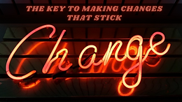 The Key To Making Changes That Stick !!!