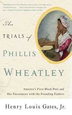 The Trials of Phillis Wheatley : America's First Black Poet and Her Encounters with the Founding Fathers