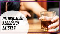 INTOXICAÇÃO ALCOÓLICA EXISTE?