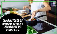Como métodos de cozinhar afetam a quantidade de nutrientes