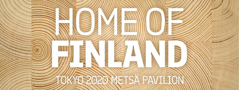 Vaalea puupinta, jonka päällä valkoisella teksti Home of Finland, Tokyo 2020 Metsä Pavilion.