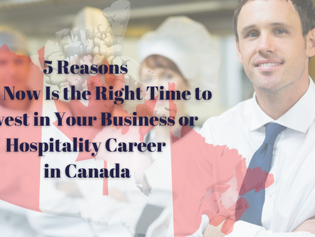 5 Reasons Why Now Is the Right Time to Invest in Your Business or Hospitality Career in Canada
