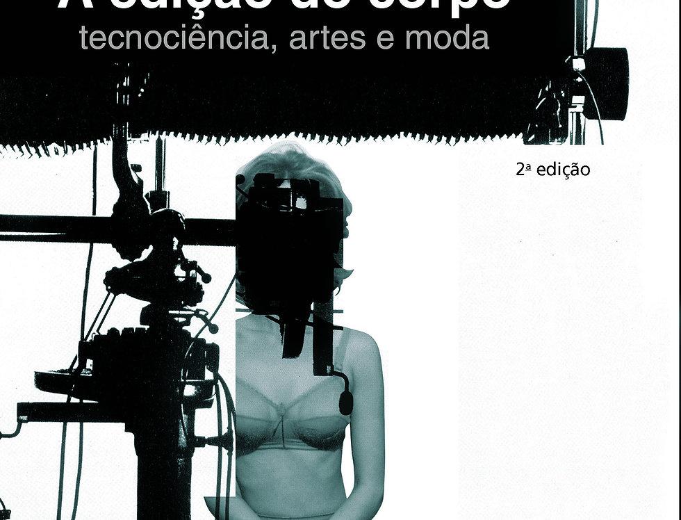 A edição do corpo: tecnociência, artes e moda - 2ª edição - revisada e ampliada