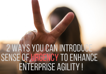 2 Ways You Can Introduce a Sense of Urgency to Enhance Your Enterprise Agility !
