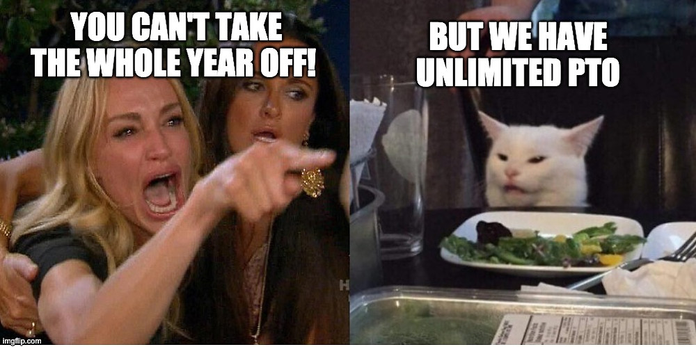 """Cat eating salad meme: """"You can't take the whole year off! Buf we have unlimited PTO"""""""