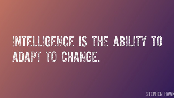 """Intelligence is the ability to adapt to change""  Stephen Hawking"
