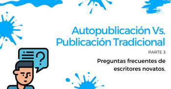 Autopublicación Vs. Publicación Tradicional: Preguntas frecuentes