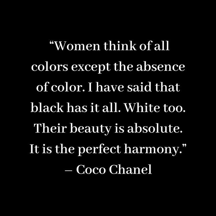 """""""Women think of all colors except the absence of color. I have said that black has it all. White too. Their beauty is absolute. It is the perfect harmony."""" - Coco Chanel"""