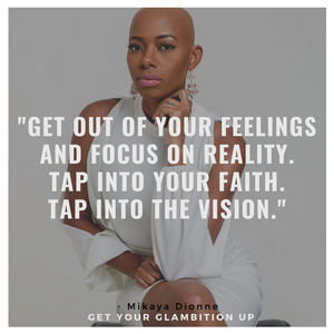 "Quote by Mikaya Dionne- ""Get out of your feelings and focus on reality. Tap into your faith. Tap into the vision."""