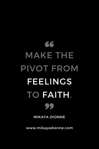 "Quote By Mikaya Dionne- ""Make The Pivot From Feelings To Faith."""