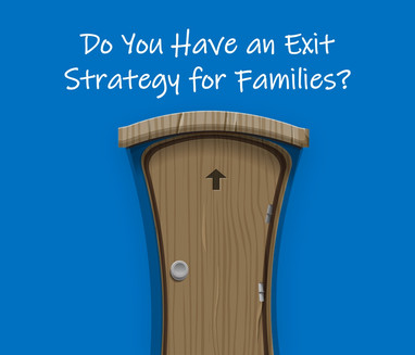 Do You Have an Exit Strategy for Families?