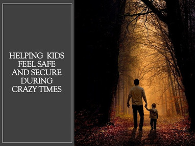 Helping Kids Feel Safe and Secure in Crazy Times