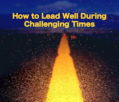 How to Lead Well During Challenging Times