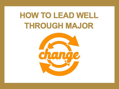 How to Lead Well Through Major Change