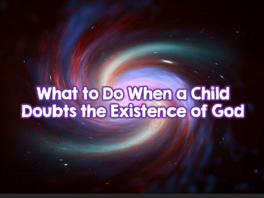 What To Do When a Child Has Doubts About God's Existence