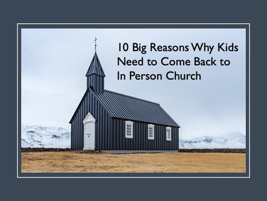 10 Big Reasons Why Kids Need to Come Back to In Person Church