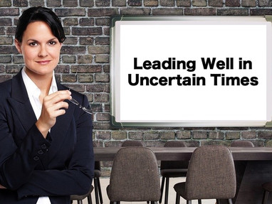 Leading Well in Uncertain Times