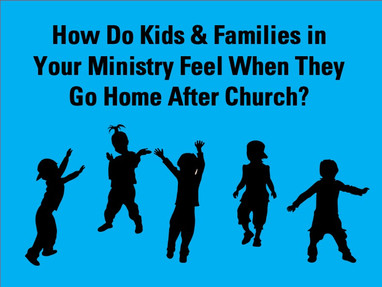 How Do Kids and Families in Your Ministry Feel When They Go Home After Church?