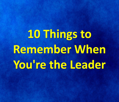 10 Things to Remember When You're the Leader