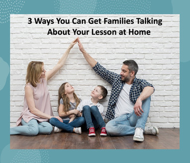 3 Ways You Can Get Families Talking About Your Lesson at Home