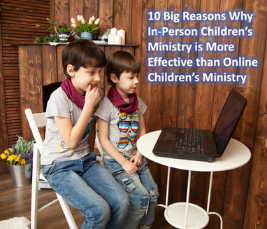 10 Big Reasons Why In-Person Children's Ministry Is  More Effective Than Online Children's Ministry