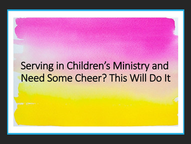 Serving in Children's Ministry and Need Some Cheer? This Will Do It