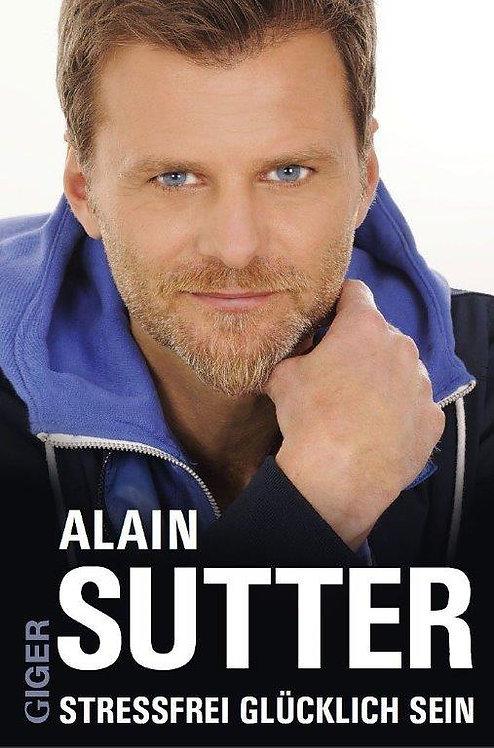 Stressfrei glücklich sein - Alain Sutter