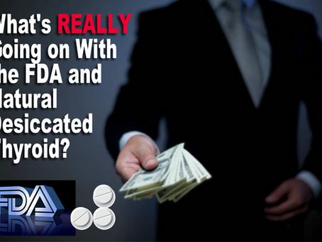 What's REALLY Going on With the FDA and Natural Desiccated Thyroid Drugs?