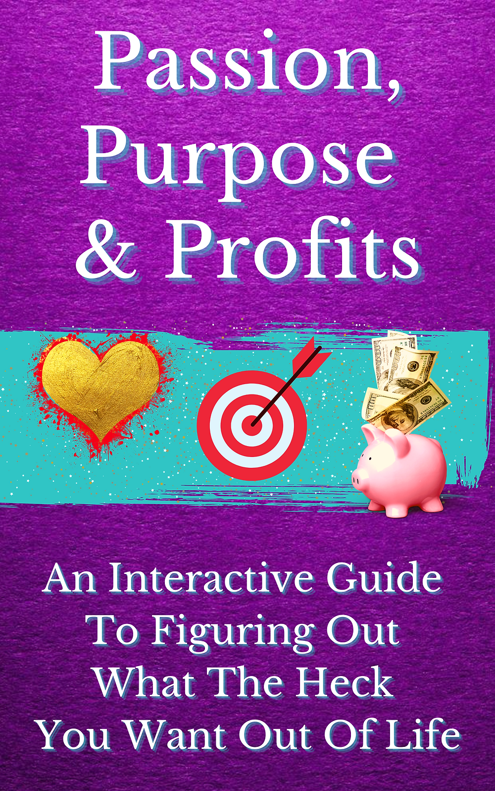 Passion, Purpose, & Profits: An Interactive Guide to Figuring Out What the Heck You Want Out of Life
