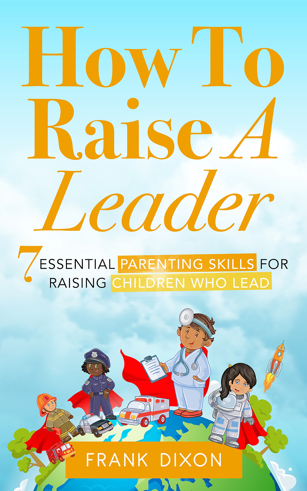 7 Essential Parenting Skills for Raising Children Who Lead, now available on Amazon!