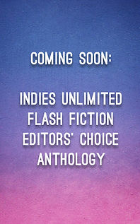 Coming Soon: Indies Unlimited Flash Fiction Editors' Choice Anthology