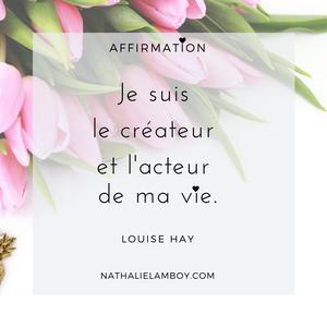 Je sui sle créateur et l'acteur de ma vie. Louise Hay