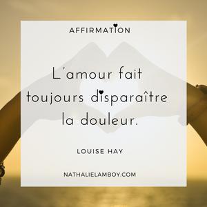 L'amour fait toujours disparaitre la douleur. Louise Hay