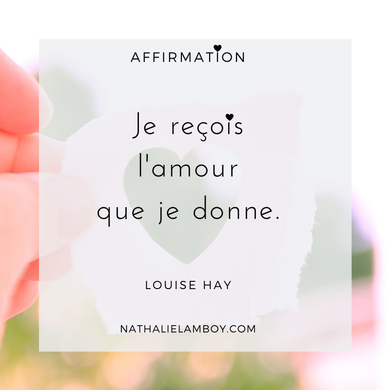 Je reçois l'amour que je donne. Lousie Hay