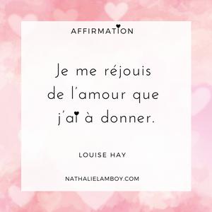 Je me réjouis de l'amour que j'ai à donner. Louise Hay