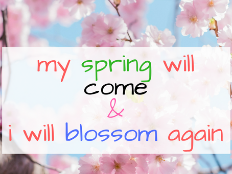 My spring will come & I will blossom again