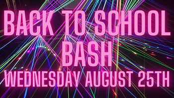 BACK TO SCHOOL BASH WEDNESDAY AUGUST 25TH.jpg