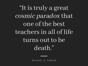 A great cosmic paradox: one of the best teachers of life is death