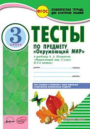 """Тесты по предмету """"Окружающий мир"""". 3 класс. К учебнику А.А.Плешакова"""