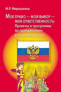 Мирошкина М.Р. Мое право - мой выбор - моя ответственность: Проекты и программы по гражданскому воспитанию детей