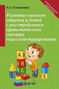 Отмашкина А.О. Развитие навыков общения у детей с расстройством аутистического спектра через конструирование: Методич. пособие