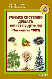 И.Я. Гуткович, Т.А. Сидорчук Учимся системно думать вместе с детьми (Технология ТРИЗ)