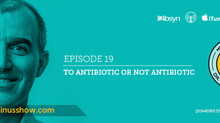 EP.19 - To Antibiotic or not Antibiotic