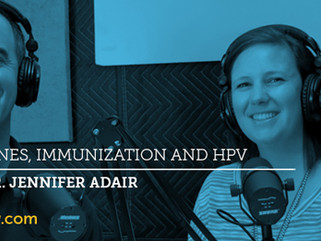 Ep.15 - Dr. Jennifer Adair: Vaccines, Immunization and HPV