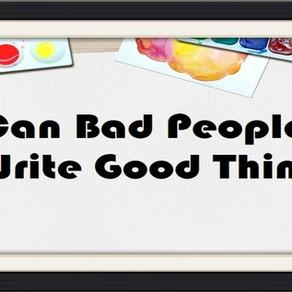 Can Bad People Write Good Things? – Op-Ed Piece
