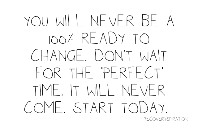 Quote: You will never be a 100% ready to change. Don't wait for the 'perfect' time. It will never come. Start today.