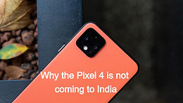The Story behind the absence of the Pixel 4 in India
