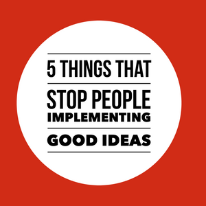 5 things that stop people implementing good ideas